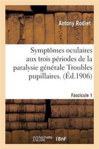 Symptomes Oculaires Aux Trois Periodes de la Paralysie Generale Troubles Pupillaires. Fascicule 1