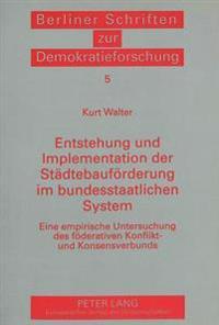 Entstehung Und Implementation Der Staedtebaufoerderung Im Bundesstaatlichen System: Eine Empirische Untersuchung Des Foederativen Konflikt- Und Konsen