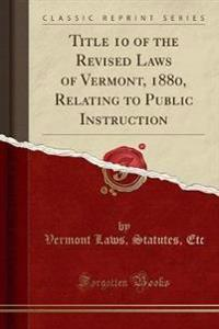 Title 10 of the Revised Laws of Vermont, 1880, Relating to Public Instruction (Classic Reprint)