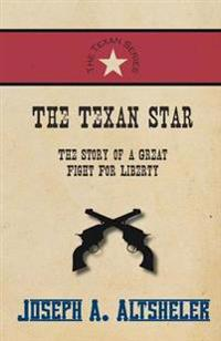 The Texan Star - The Story of a Great Fight for Liberty