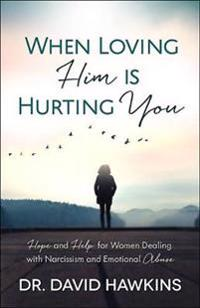 When Loving Him Is Hurting You: Hope and Help for Women Dealing with Narcissism and Emotional Abuse