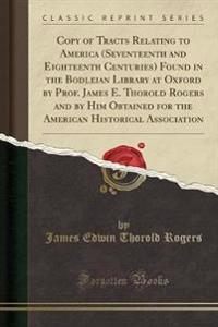 Copy of Tracts Relating to America (Seventeenth and Eighteenth Centuries) Found in the Bodleian Library at Oxford by Prof. James E. Thorold Rogers and by Him Obtained for the American Historical Association (Classic Reprint)
