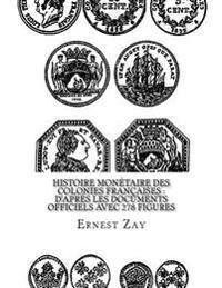 Histoire Monétaire Des Colonies Françaises: D'Après Les Documents Officiels Avec 278 Figures