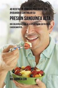 48 Recetas de Comidas Poderosas Que Ayudaran a Controlar Su Presion Sanguinea Alta: Una Solucion Natural a la Hipertension Sin Pastillas O Medicamento