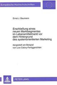 Erschliessung Eines Neuen Marktsegmentes Im Lebensmittelmarkt VOR Dem Hintergrund Des Systemorientierten Marketing: Dargestellt Am Beispiel Von Low Ca