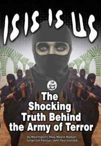 Isis Is Us: The Shocking Truth: Behind the Army of Terror