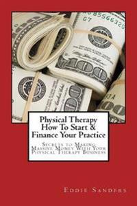Physical Therapy How to Start & Finance Your Practice: Secrets to Making Massive Money with Your Physical Therapy Business