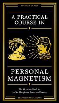 Practical course in personal magnetism - the victorian guide to health, hap