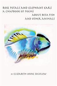 Rose Petals and Elephant Ears: A Chapbook of Poems about Beta Fish and Other Animals