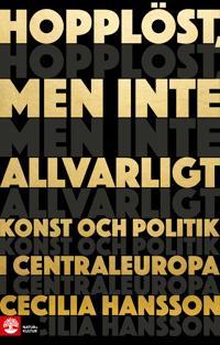 Hopplöst, men inte allvarligt : - konst och politik i Centraleuropa
