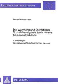 Die Wahrnehmung Ueberoertlicher Sozialhilfeaufgaben Durch Hoehere Kommunalverbaende: - Am Beispiel Des Landeswohlfahrtsverbandes Hessen