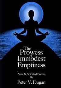 The Prowess of Immodest Emptiness: New and Select Poems