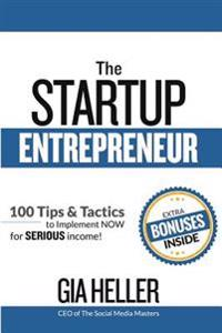 The Startup Entrepreneur: 100 Tips and Tactics to Implement Now for Serious Income!