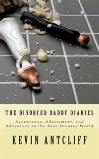 The Divorced Daddy Diaries: Acceptance, Adjustment, and Adventure in the Post-Divorce World