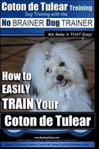 Coton de Tulear Training Dog Training with the No Brainer Dog Trainer: We Make It That Easy How to Easily Train Your Coton de Tulear