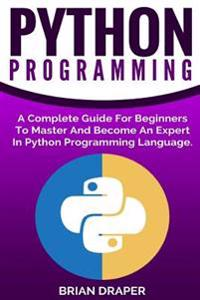 Python Programming: A Complete Guide for Beginners to Master and Become an Expert in Python Programming Language
