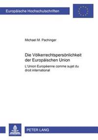 Die Voelkerrechtspersoenlichkeit Der Europaeischen Union: L'Union Européenne Comme Sujet Du Droit International