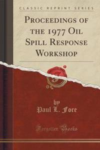Proceedings of the 1977 Oil Spill Response Workshop (Classic Reprint)
