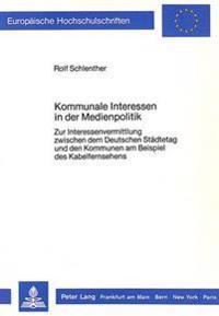 Kommunale Interessen in Der Medienpolitik: Zur Interessenvermittlung Zwischen Dem Deutschen Staedtetag Und Den Kommunen Am Beispiel Des Kabelfernsehen