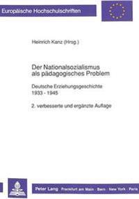 Der Nationalsozialismus ALS Paedagogisches Problem: Deutsche Erziehungsgeschichte 1933 - 1945