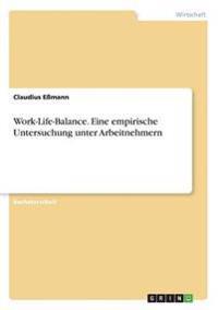 Work-Life-Balance - Eine Empirische Untersuchung Unter Arbeitnehmern