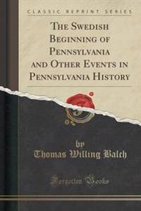 The Swedish Beginning of Pennsylvania and Other Events in Pennsylvania History (Classic Reprint)