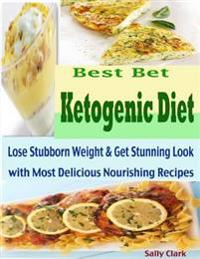Best Bet Ketogenic Diet : Lose Stubborn Weight & Get Stunning Look with Most Delicious Nourishing Recipes