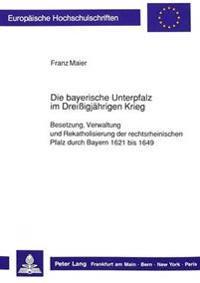 Die Bayerische Unterpfalz Im Dreissigjaehrigen Krieg: Besetzung, Verwaltung Und Rekatholisierung Der Rechtsrheinischen Pfalz Durch Bayern 1621 Bis 164