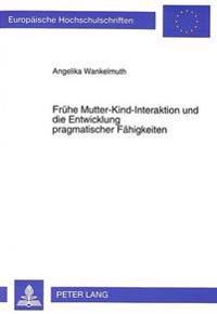 Fruehe Mutter-Kind-Interaktion Und Die Entwicklung Pragmatischer Faehigkeiten: Grundlegende Aspekte Und Sprachbehindertenpaedagogische Perspektiven