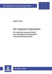 Die Integrierte Organisation: Ein Dreidimensionales Modell Zum Management Kooperativer Unternehmensnetzwerke