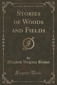 Stories of Woods and Fields (Classic Reprint)