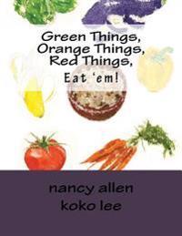 Green Things, Orange Things, Red Things, Eat 'Em!