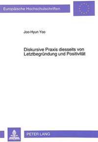 Diskursive Praxis Diesseits Von Letztbegruendung Und Positivitaet: Zur Kritik Des Diskursbegriffes Bei Juergen Habermas Und Michel Foucault