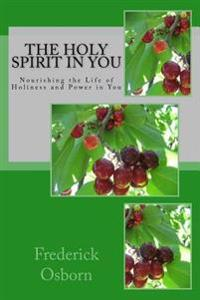 The Holy Spirit in You: Nourishing the Life of Holiness and Power in You