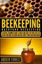 Beekeeping ( Backyard Beekeeping ): Essential Beginners Guide to Build and Care for Your First Bee Colony and Make Delicious Natural Honey from Your O