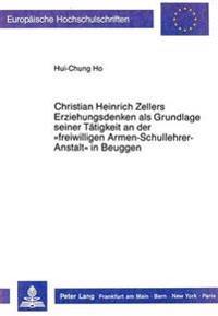 Christian Heinrich Zellers Erziehungsdenken ALS Grundlage Seiner Taetigkeit an Der -Freiwilligen Armen-Schullehrer-Anstalt- In Beuggen