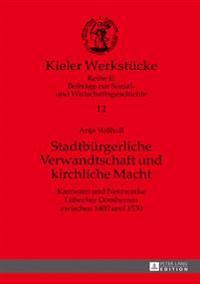 Stadtbuergerliche Verwandtschaft Und Kirchliche Macht: Karrieren Und Netzwerke Luebecker Domherren Zwischen 1400 Und 1530