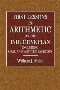 First Lessons in Arithmetic IO the Inductive Plan: Including Oral and Written Exercises