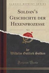 Soldan's Geschichte Der Hexenprozesse, Vol. 2 (Classic Reprint)