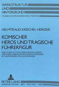 Komischer Heros Und Tragische Fuehrerfigur: Eine Studie Zu Totalitaeren Einstellungen Und Ihren Ambivalenten Ausdrucksweisen Im Theaterwerk Von Jules