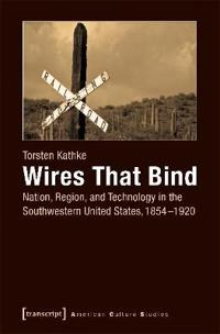 Wires That Bind: Nation, Region, and Technology in the Southwestern United States, 1854-1920
