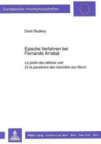 Epische Verfahren Bei Fernando Arrabal: Le Jardin Des Delices Und Et Ils Passerent Des Menottes Aux Fleurs