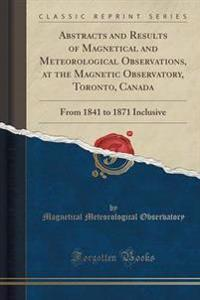 Abstracts and Results of Magnetical and Meteorological Observations, at the Magnetic Observatory, Toronto, Canada
