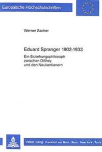 Eduard Spranger 1902 - 1933: Ein Erziehungsphilosoph Zwischen Dilthey Und Den Neukantianern