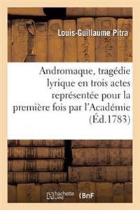 Andromaque, Tragedie Lyrique En Trois Actes Representee Pour La Premiere Fois Par L'Academie