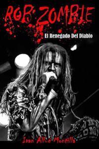 Rob Zombie: El Renegado del Diablo (Fotos En Color): Este Libro, Repasa de Manera Exhaustiva La Carrera de Rob Zombie, Un Poliface