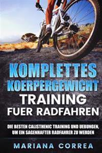 Komplettes Koerpergewicht Training Fuer Radfahren: Die Besten Calisthenic Training Und Uebungen, Um Ein Sagenhafter Radfahrer Zu Werden