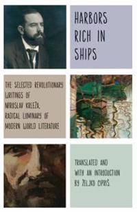 Harbors Rich with Ships: The Selected Revolutionary Writings of Miroslav Krleza, Radical Luminary of Modern World Literature