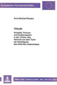 Vroeude: Artusbild, Fortuna- Und Gralkonzeption in Der -Crone- Des Heinrich Von Dem Tuerlin ALS Verteidigung Des Hoefischen Leb