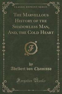 The Marvellous History of the Shadowless Man, And, the Cold Heart (Classic Reprint)